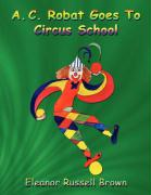 A. C. Robat Goes to Circus School - Russell Brown, Eleanor