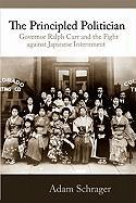 The Principled Politician: Governor Ralph Carr and the Fight Against Japanese American Internment - Schrager, Adam