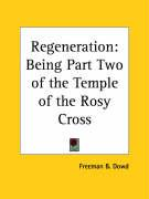 Regeneration: Being Part Two of the Temple of the Rosy Cross - Dowd, Freeman B.