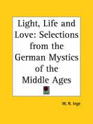 Light, Life and Love: Selections from the German Mystics of the Middle Ages