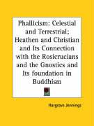 Phallicism: Celestial and Terrestrial; Heathen and Christian and Its Connection with the Rosicrucians and the Gnostics and Its Fou