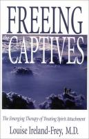 Freeing the Captives: The Emerging Therapy of Treating Spirit Attachment: The Emerging Therapy of Treating Spirit Attachment