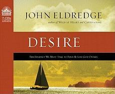 Desire: The Journey We Must Take to Find the Life God Offers - Eldredge, John