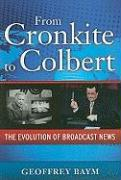 From Cronkite to Colbert: The Evolution of Broadcast News - Baym, Geoffrey D.