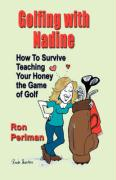 Golfing with Nadine: How to Survive Teaching Your Honey the Game of Golf - Perlman, Ron