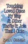 Touching Loved Ones My Way & Other Tho'ts & Jots That I Gots - Steele, Beth