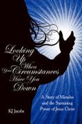 Looking Up When Your Circumstances Have You Down: A Story of Miracles and the Sustaining Power of Jesus Christ - Jacobs, Kj