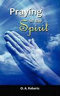 Praying in the Spirit - Roberts, O. A.