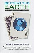 Betting the Earth: How We Can Still Win the Biggest Gamble of All Time - Kunich, John Charles