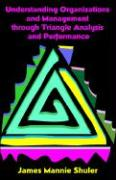 Understanding Organizations and Management Through Triangle Analysis and Performance - Shuler, James Mannie