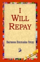 I Will Repay - Baroness Emmuska Orczy  Baroness; Baroness Emmuska Orczy;  1st World Library;  1stWorld Library