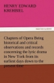Chapters of Opera Being historical and critical observations and records concerning the lyric drama in New York from its earliest days down to the present time - Henry Edward Krehbiel