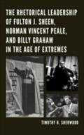Rhetorical Leadership of Fulton J. Sheen, Norman Vincent Peale, and Billy Graham in the Age of Extremes - Timothy H. Sherwood