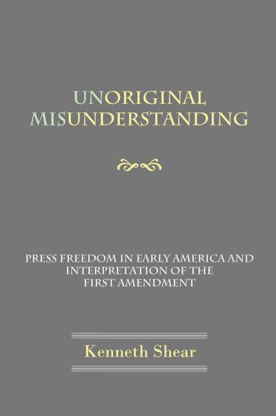 Unoriginal Misunderstanding - Press Freedom in Early America and Interpretation of the First Amendment - Kenneth Shear