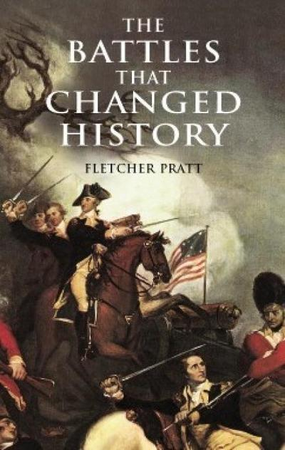 The Battles That Changed History (Dover Military History, Weapons, Armor) - FletcherGorey Pratt