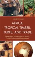 Africa, Tropical Timber, Turfs, and Trade - J. Henry Owusu
