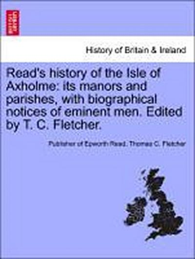 Read's history of the Isle of Axholme: its manors and parishes, with biographical notices of eminent men. Edited by T. C. Fletcher. - Publisher of Epworth Read