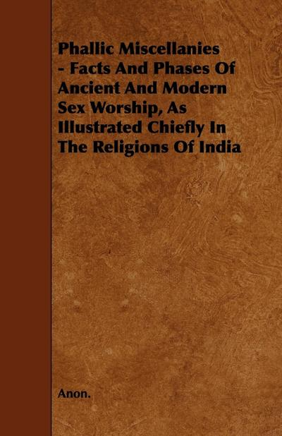Phallic Miscellanies - Facts and Phases of Ancient and Modern Sex Worship, as Illustrated Chiefly in the Religions of India - Anon