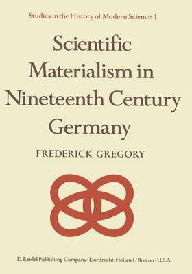 Scientific Materialism in Nineteenth Century Germany - F. Gregory