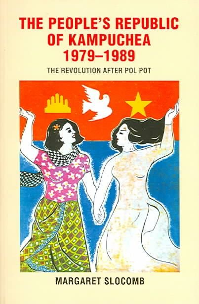The People's Republic of Kampuchea,1979-1989 - Margaret Slocomb