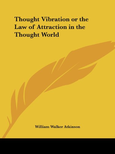 Thought Vibration or the Law of Attraction in the Thought World - William Walker Atkinson