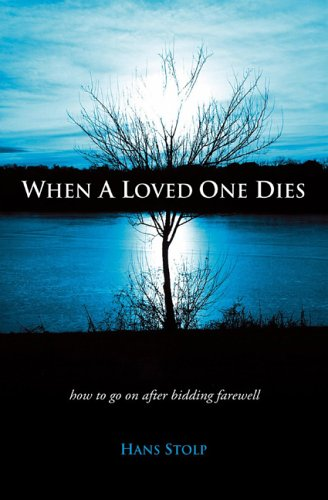 When A Loved One Dies: How to Go On After Saying Goodbye - Hans Stolp