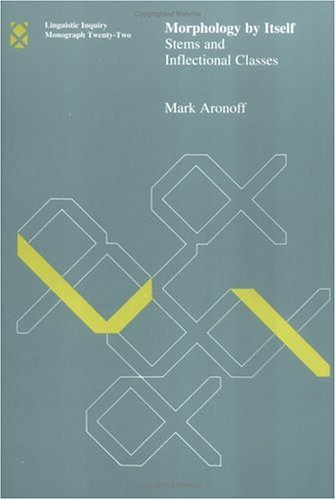 Morphology by Itself: Stems and Inflectional Classes (Linguistic Inquiry Monographs) - Mark Aronoff