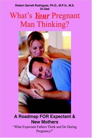 What's Your Pregnant Man Thinking?: A Roadmap FOR Expectant  &  New Mothers - Robert Garrett Rodriguez