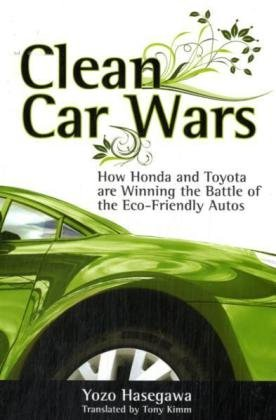 Clean Car Wars: How Honda and Toyota are Winning the Battle of the Eco-Friendly Autos - Yozo Hasegawa