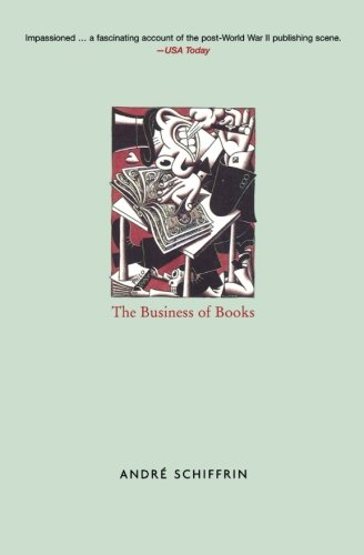 The Business of Books: How the International Conglomerates Took Over Publishing and Changed the Way We Read - Andre Schiffrin