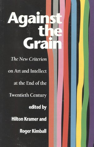 Against the Grain: The New Criterion on Art and Intellect at the End of the Twentieth Century - Hilton Kramer; Roger Kimball