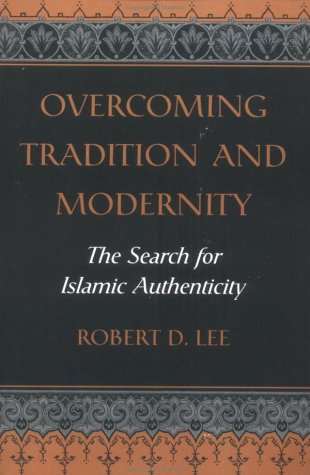Overcoming Tradition And Modernity: The Search For Islamic Authenticity - Robert D. Lee