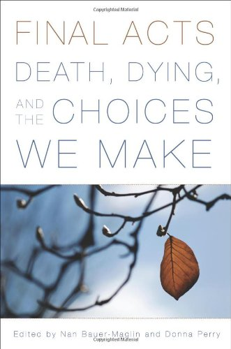 Final Acts: Death, Dying, and the Choices We Make - Nan Bauer-Maglin; Donna Perry; June Bingham; Nancy Barnes; Susan Perlstein; Sara Evans; Carol Oyster; Jean Lev