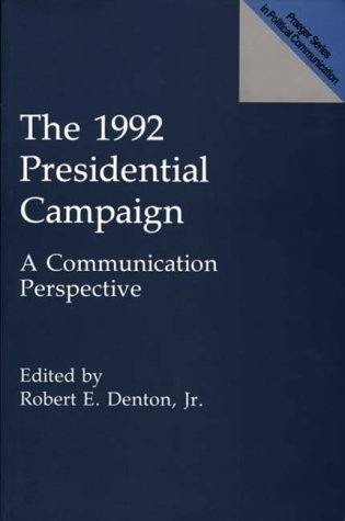 The 1992 Presidential Campaign: A Communication Perspective (Praeger Series in Political Communication) - Robert E. Denton Jr.