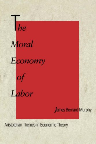 The Moral Economy of Labor: Aristotelian Themes in Economic Theory - James Bernard Murphy