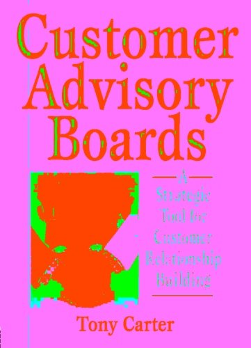 Customer Advisory Boards: A Strategic Tool for Customer Relationship Building - David L Loudon; Tony Carter