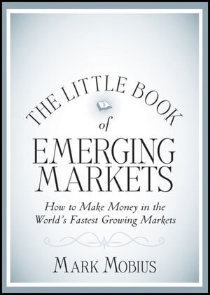 The Little Book of Emerging Markets: How To Make Money in the World's Fastest Growing Markets - Mark Mobius