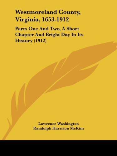 Westmoreland County, Virginia, 1653-1912: Parts One And Two, A Short Chapter And Bright Day In Its History (1912) - Lawrence Washington; Randolph Harrison McKim; George William Beale