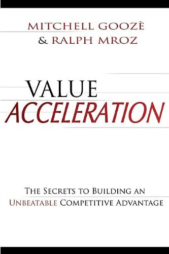 Value Acceleration: The Secrets to Building an Unbeatable Competitive Advantage - Mitchell Gooze; Ralph Mroz