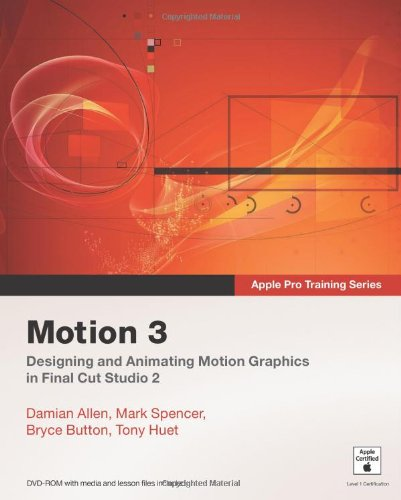 Apple Pro Training Series: Motion 3 - Damian Allen; Mark Spencer; Bryce Button; Tony Huet