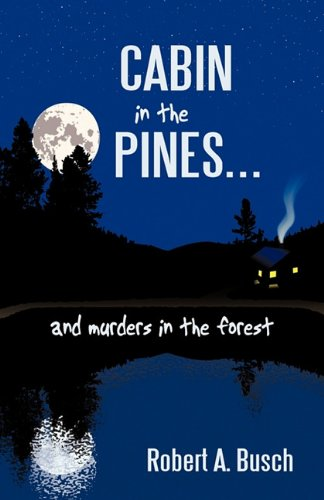 Cabin in the Pines. . .: And Murders in the Forest - Robert A. Busch