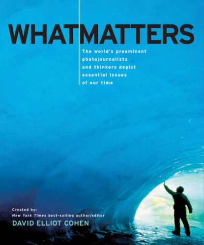 What Matters: The World's Preeminent Photojournalists and Thinkers Depict Essential Issues of Our Time - David Elliot Cohen