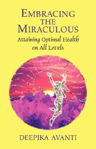 Embracing the Miraculous: Attaining Optimal Health on All Levels - Deepika Avanti