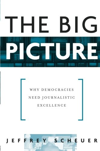 The Big Picture: Why Democracies Need Journalistic Excellence - Jeffrey Scheuer