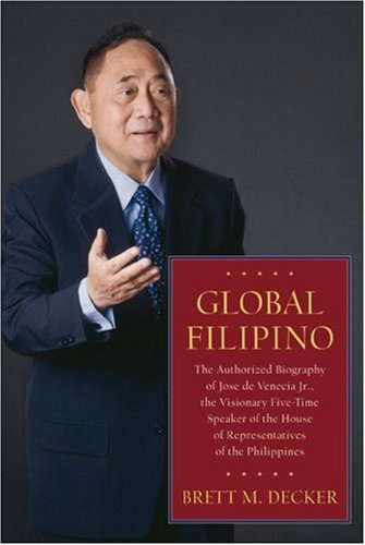 Global Filipino: The Authorized Biography of Jose de Venecia Jr., the Visionary Five-Time Speaker of the House of Representatives of the Phi - Brett M. Decker