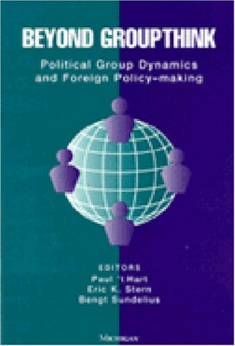 Beyond Groupthink: Political Group Dynamics and Foreign Policy-making - Paul 't Hart