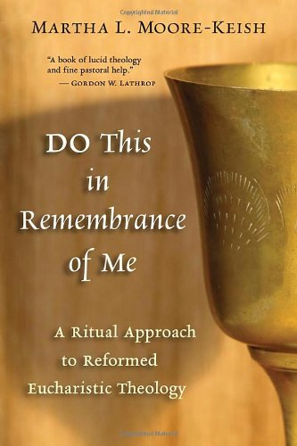 Do This in Remembrance of Me: A Ritual Approach to Reformed Eucharistic Theology - Martha L. Moore-Keish