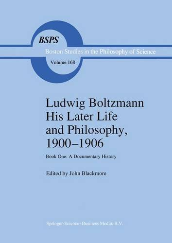 Ludwig Boltzmann His Later Life and Philosophy, 1900-1906: Book One: A Documentary History (Boston Studies in the Philosophy and History of - J.T. Blackmore