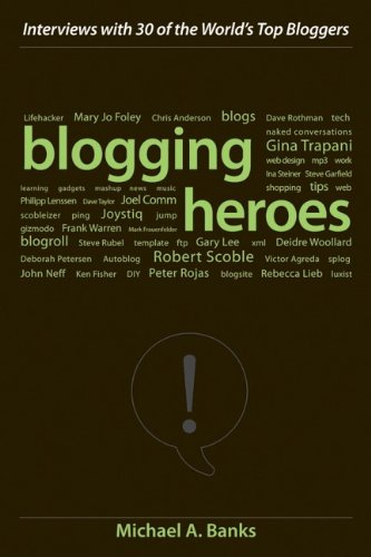 Blogging Heroes: Interviews with 30 of the World's Top Bloggers - Michael A. Banks