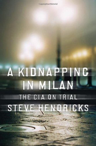 A Kidnapping in Milan: The CIA on Trial - Steve Hendricks